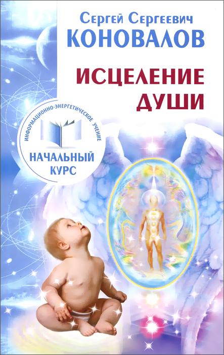 Исцеление души. Информационно-энергетическое Учение. Начальный курс