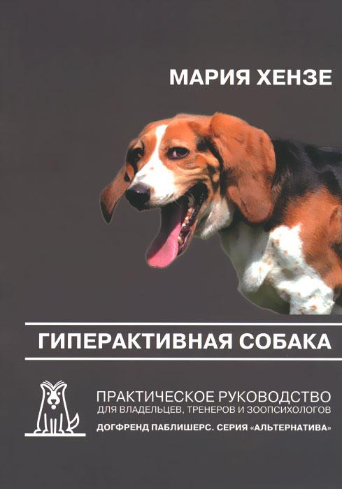 Гиперактивная собака. Практическое руководство для владельцев, тренеров и зоопсихологов