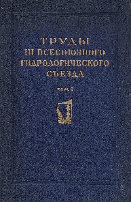 Труды III Всесоюзного гидрологического съезда. Том I. Общие сведения, решения и пленарные доклады