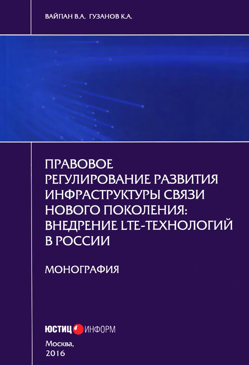 Правовое регулирование развития инфраструктуры связи нового поколения. Внедрение LTE-технологий в России ( 978-5-7205-1299-6 )