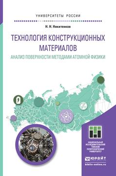 ТЕХНОЛОГИЯ КОНСТРУКЦИОННЫХ МАТЕРИАЛОВ. АНАЛИЗ ПОВЕРХНОСТИ МЕТОДАМИ АТОМНОЙ ФИЗИКИ. Учебное пособие для бакалавриата и магистратуры ( 978-5-9916-6528-5 )