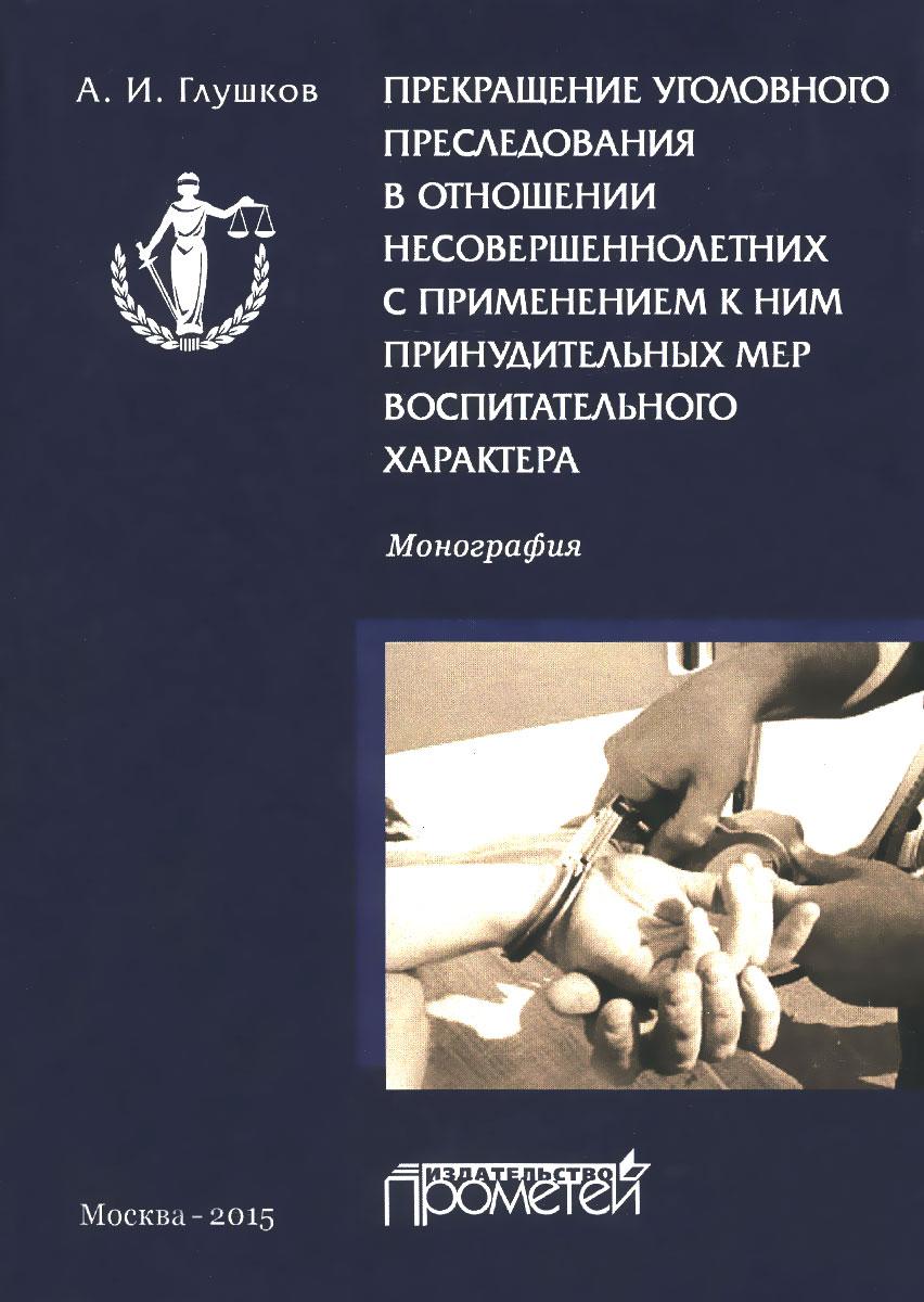 Прекращение уголовного преследования в отношении несовершеннолетних с применением к ним принудительных мер воспитательного характера ( 978-5-9906134-3-0 )