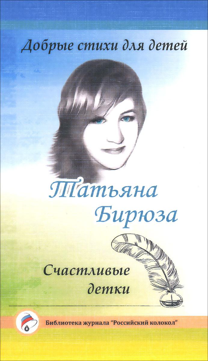 Татьяна Бирюза. Добрые стихи для детей. Счастливые детки
