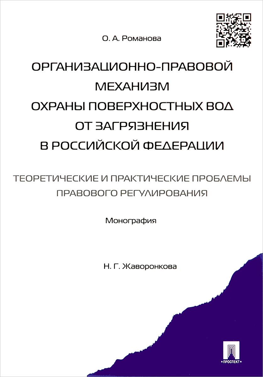 Организационно-правовой механизм охраны поверхностных вод от загрязнения в Российской Федерации. Теоретические и практические проблемы правового регулирования. Монография ( 978-5-392-16729-6 )