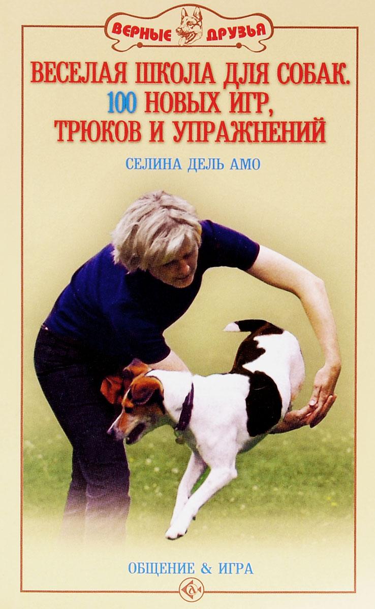 Веселая школа для собак. 100 новых игр, трюков и упражнений