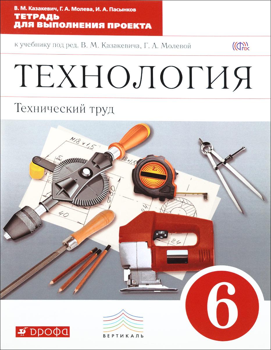 Технология. Технический труд. 6 класс. Тетрадь для выполнения проекта к учебнику под редакцией В. М. Казакевича, Г. А. Молевой ( 978-5-358-13007-4 )