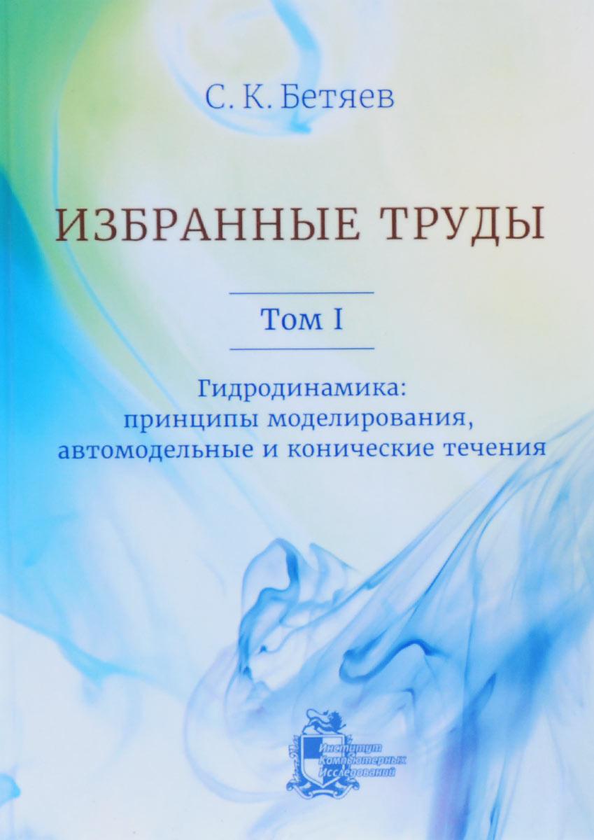 С. К. Бетяев. Избранные труды. Том 1. Гидродинамика. Принципы моделирования, автомодельные и конические течения