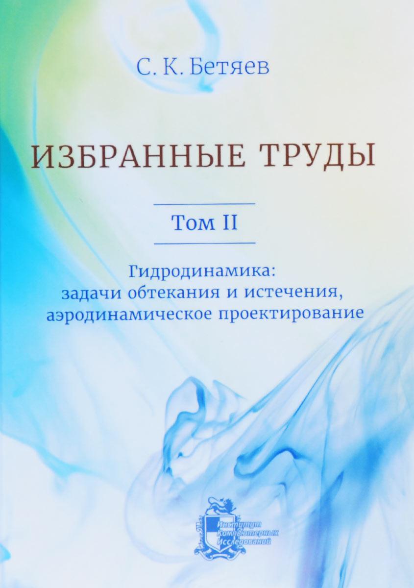 С. К. Бетяев. Избранные труды. Том 2. Гидродинамика. Задачи обтекания и истечения, аэродинамическое проектирование