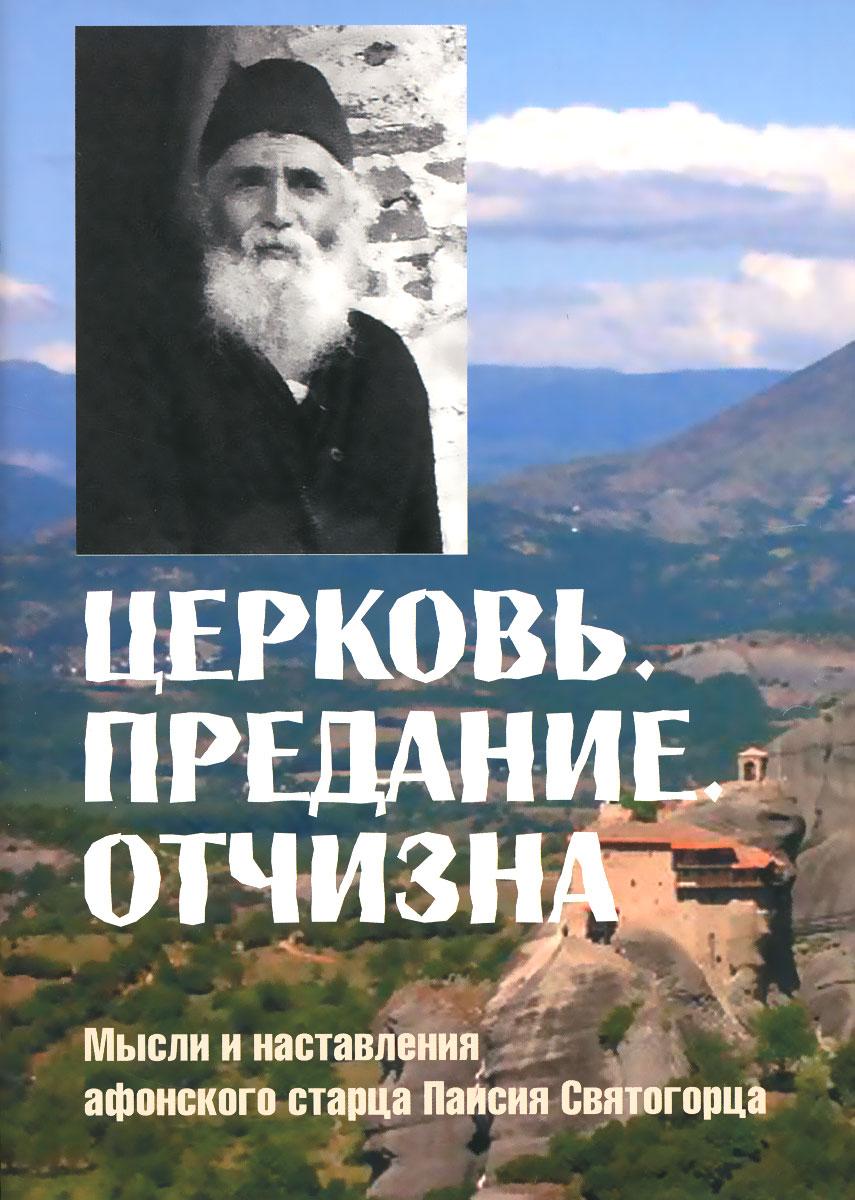 Церковь. Предание. Отчизна. Мысли и наставления афонского старца Паисия Святогорца ( 978-985-6554-87-5 )
