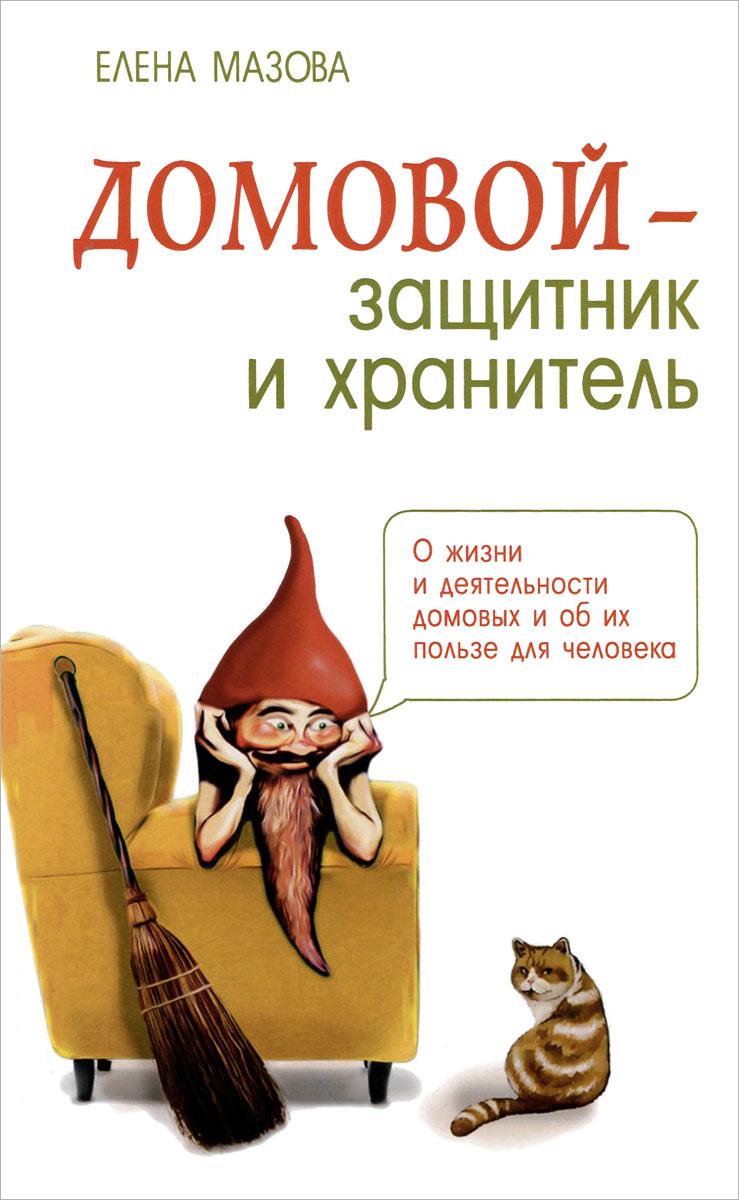 Домовой - защитник и хранитель. О жизни и деятельности домовых и об их пользе для человека ( 978-5-00053-576-9, 978-5-00053-486-1 )