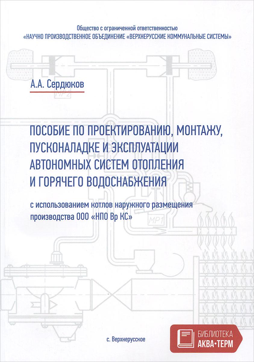 Пособие по проектированию, монтажу, пусконаладке и эксплуатации автономных систем отопления и горячего водоснабжения ( 978-5-905024-26-9 )