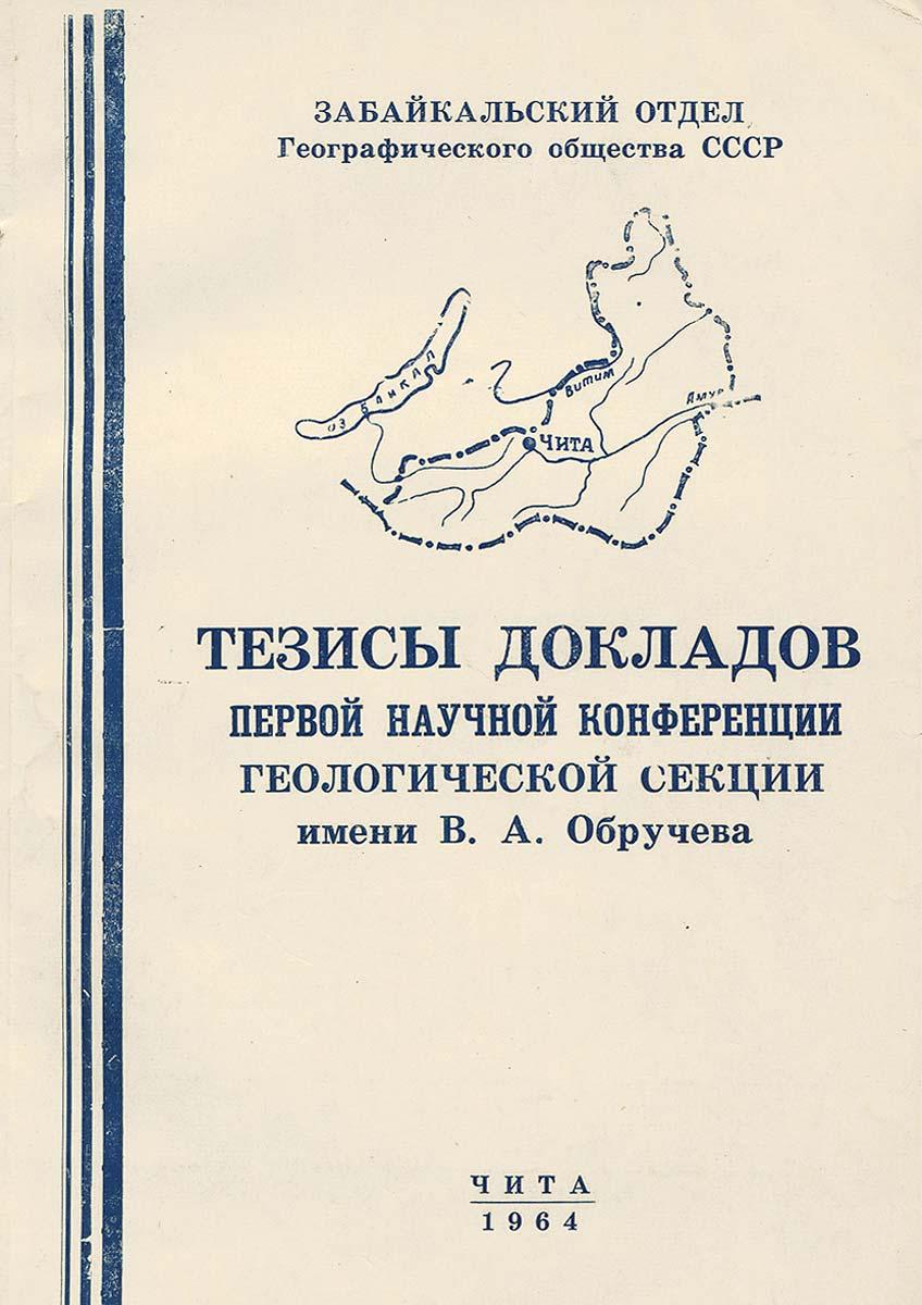 Тезисы докладов Первой научной конференции Геологической секции имени В. А. Обручева