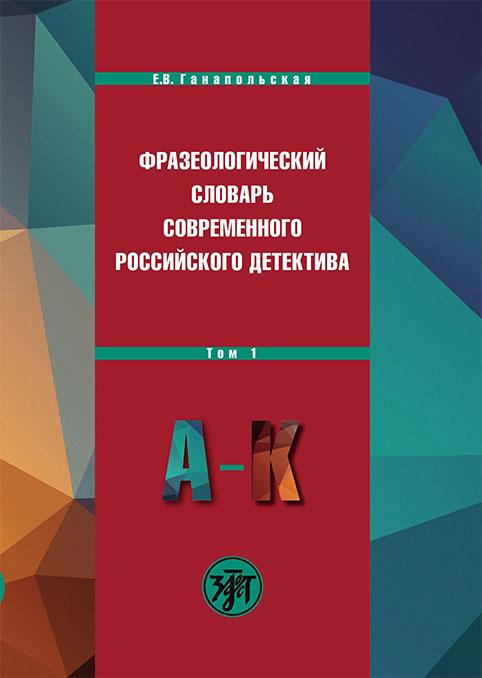 Фразеологический словарь современного российского детектива. В 2 томах. Том 1. А-К