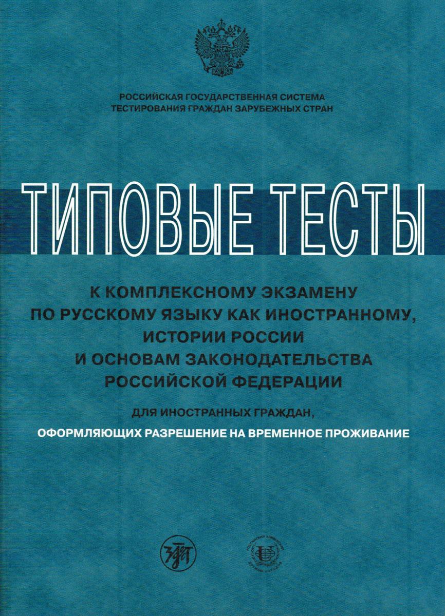 Типовые тесты к комплексному экзамену по русскому языку как иностранному, истории России и основам законодательства Российской Федерации для иностранных граждан, оформляющих разрешение на временное проживание