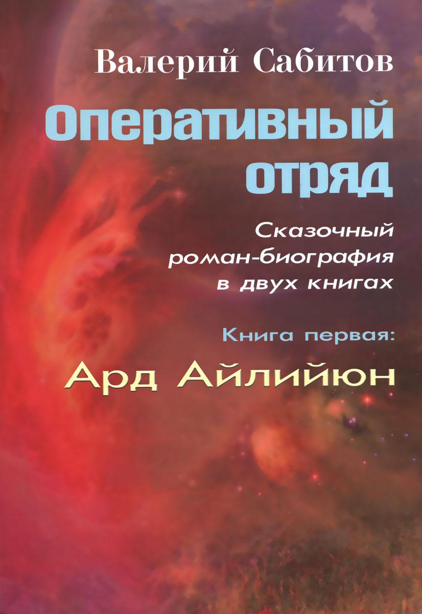 Оперативный отряд. Сказочный роман-биография в 2 книгах. Книга 1. Ард Айлийюн