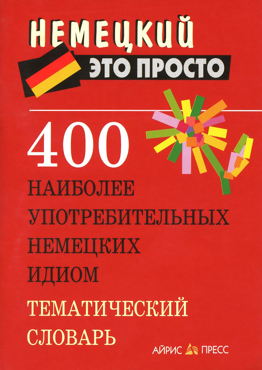 400 наиболее употребительных немецких идиом. Тематический словарь