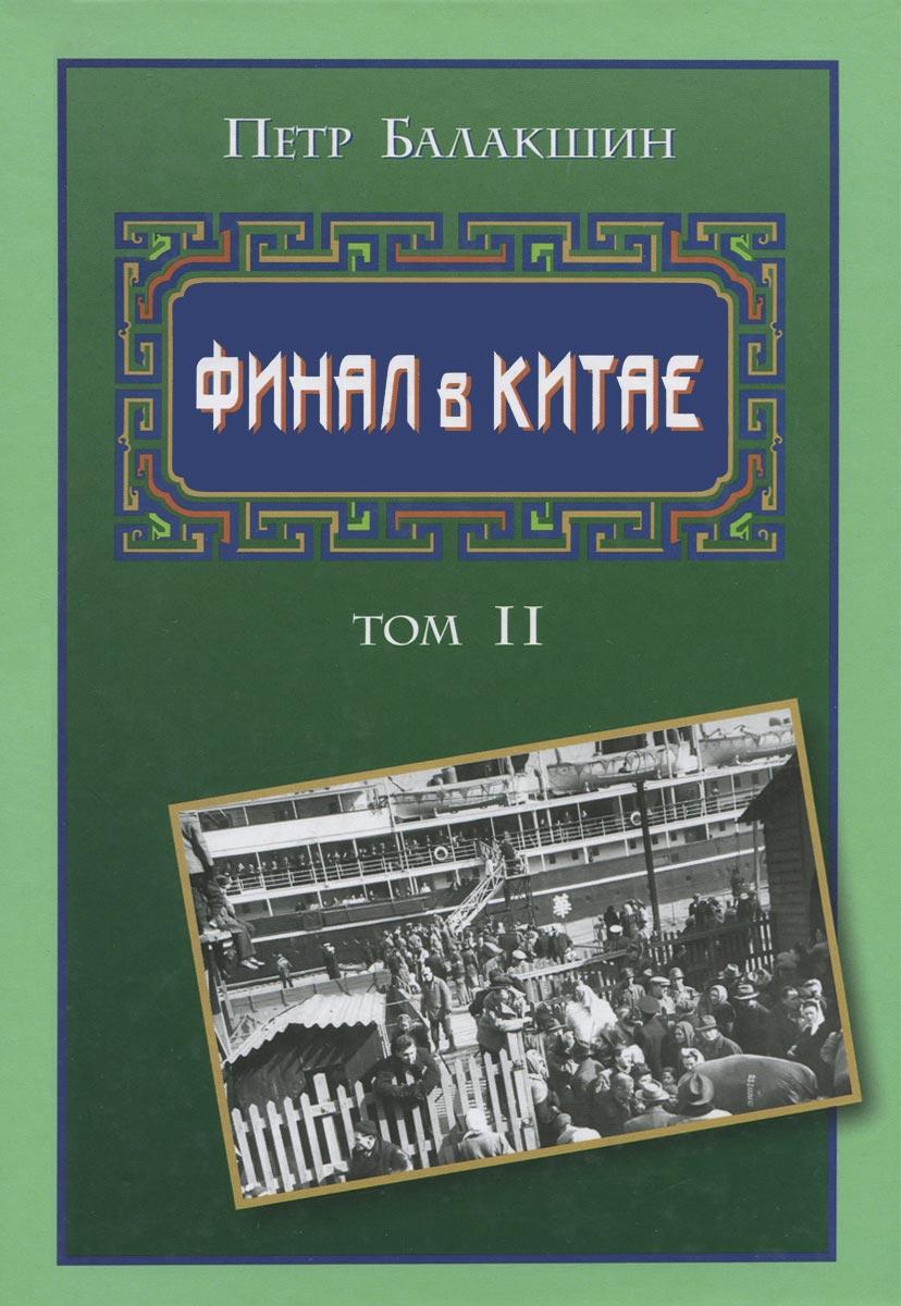Финал в Китае. Возникновение, развитие и исчезновение белой эмиграции на Дальнем Востоке. В 2 томах. Том 2