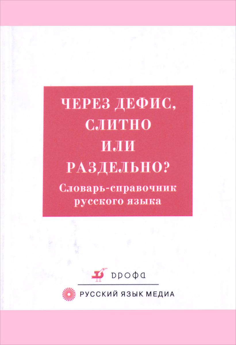 Через дефис, слитно или раздельно? Словарь-справочник русского языка