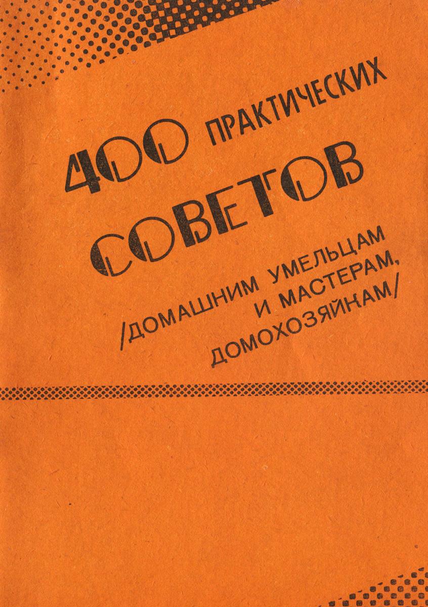 400 практических советов (домашним умельцам и мастерам, домохозяйкам). Выпуск 1