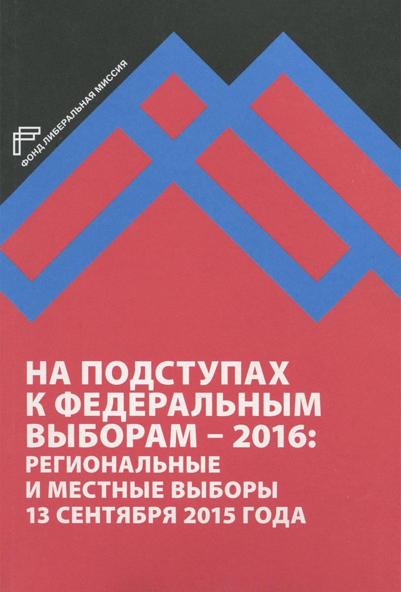 На подступах в федеральным выборам - 2016. Региональные и местные выборы в России 13 сентября 2015 года ( 978-5-903135-56-1 )