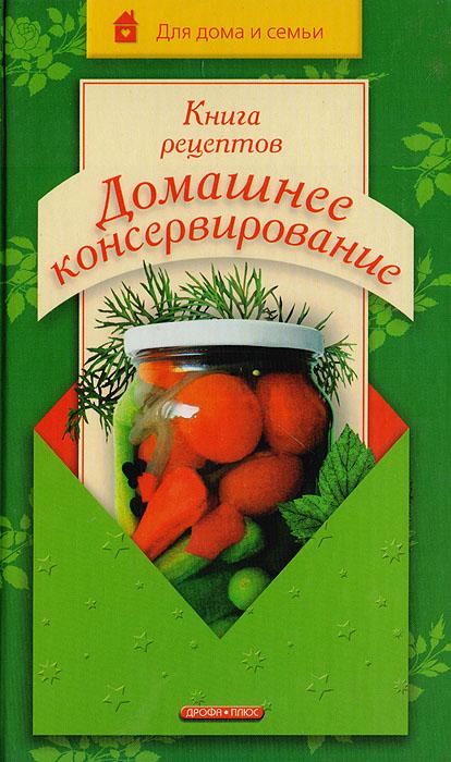 Книга рецептов: Домашнее консервирование