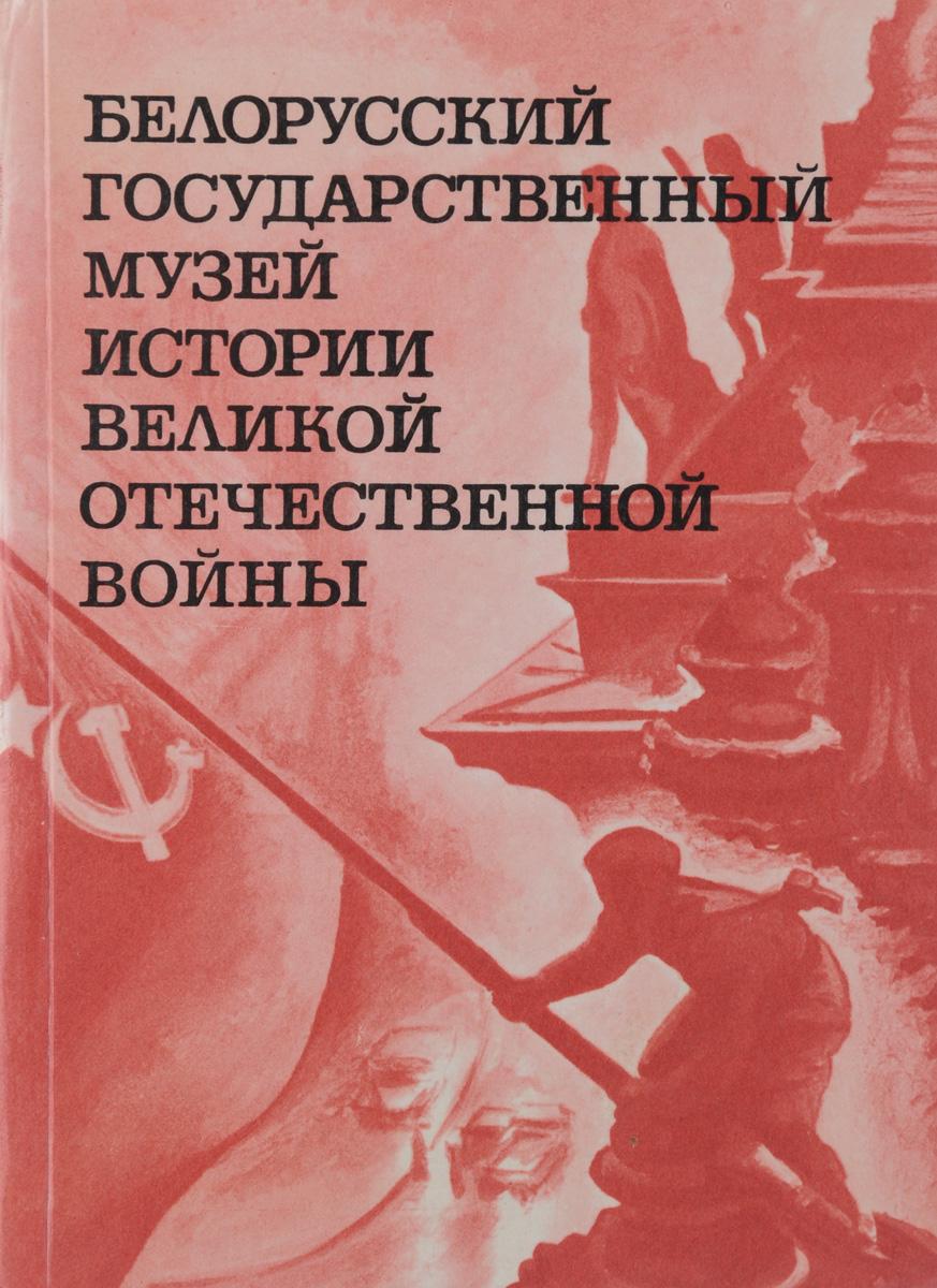 Белорусский государственный музей истории Великой Отечественной войны. Путеводитель по залам
