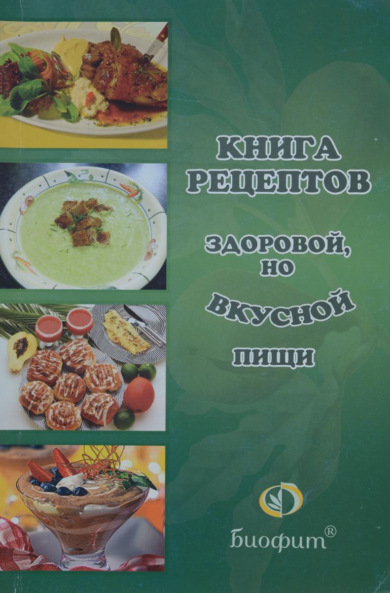 Книга рецептов здоровой, но вкусной пищи