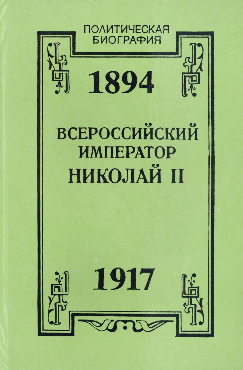 Всероссийский император Николай II. 1894-1917. Жизнь. Царствование. Трагическая смерть