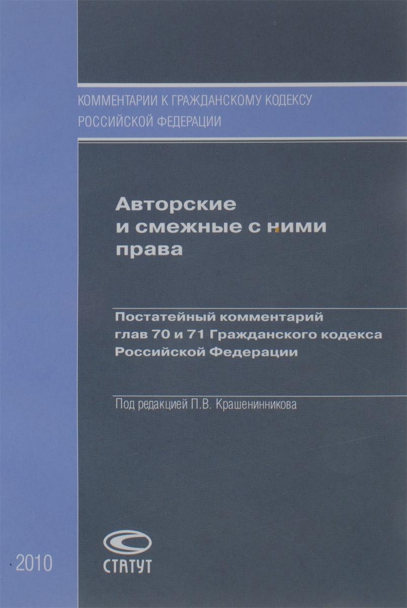 Авторские и смежные с ними права. Постатейный комментарий глав 70 и 71 Гражданского кодекса Российской Федерации ( 978-5-8354-0631-9 )