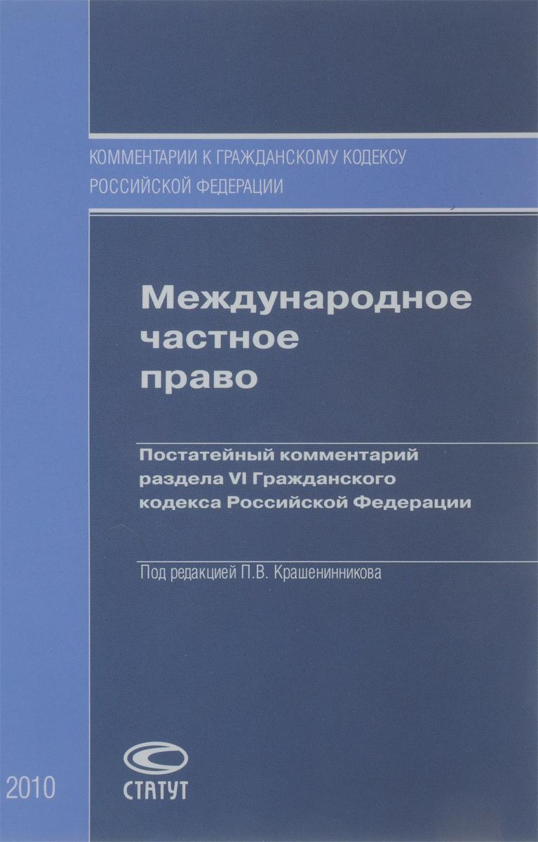 Международное частное право. Постатейный комментарий раздела VI Гражданского кодекса Российской Федерации ( 978-5-8354-0666-1 )