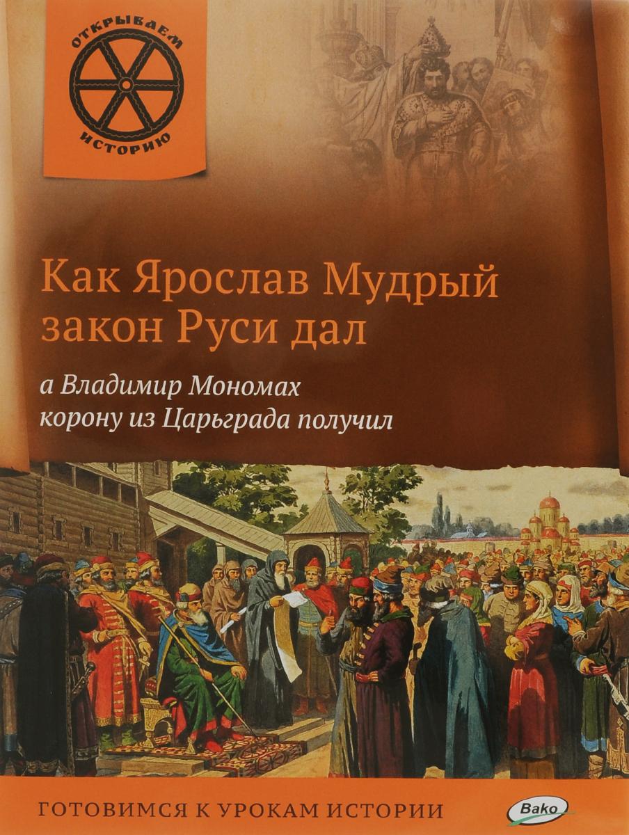 Как Ярослав Мудрый закон Руси дал, а Владимир Мономах корону из Царьграда получил ( 978-5-408-02547-3 )