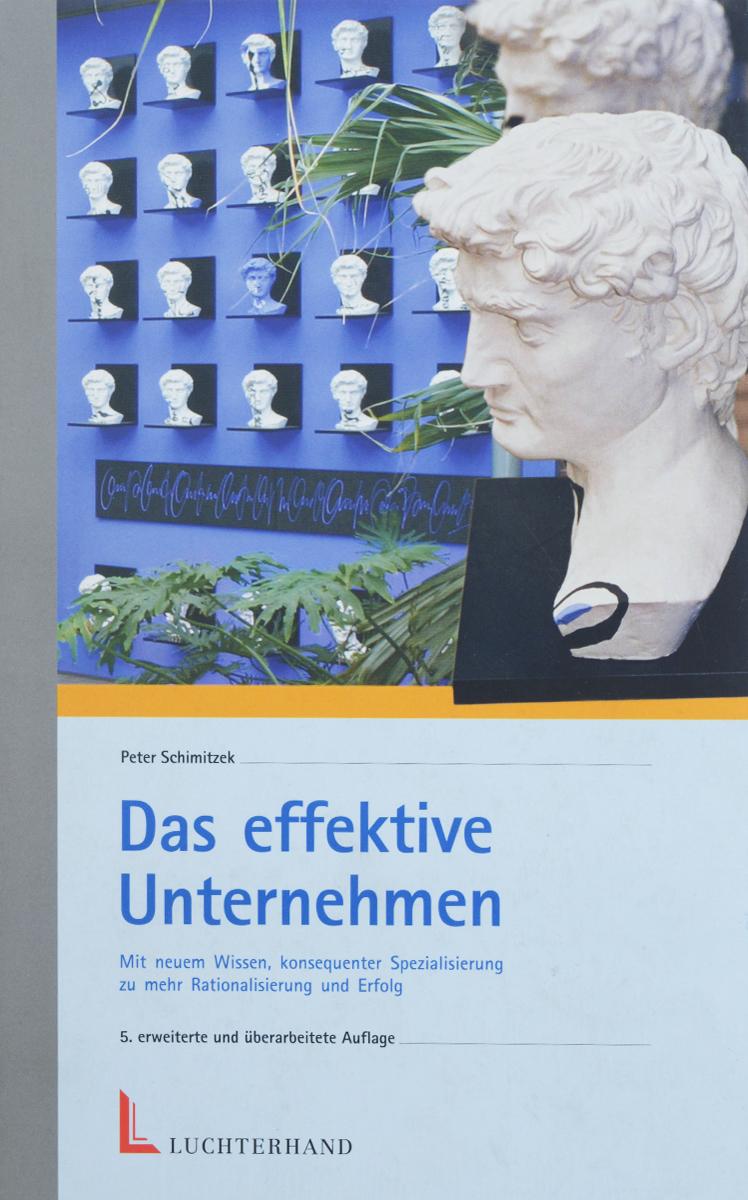 Das effektive Unterhehmen: Mit neuem Wissen, konsequenter Spezialisierung zu mehr Rationalisierung und Erfolg