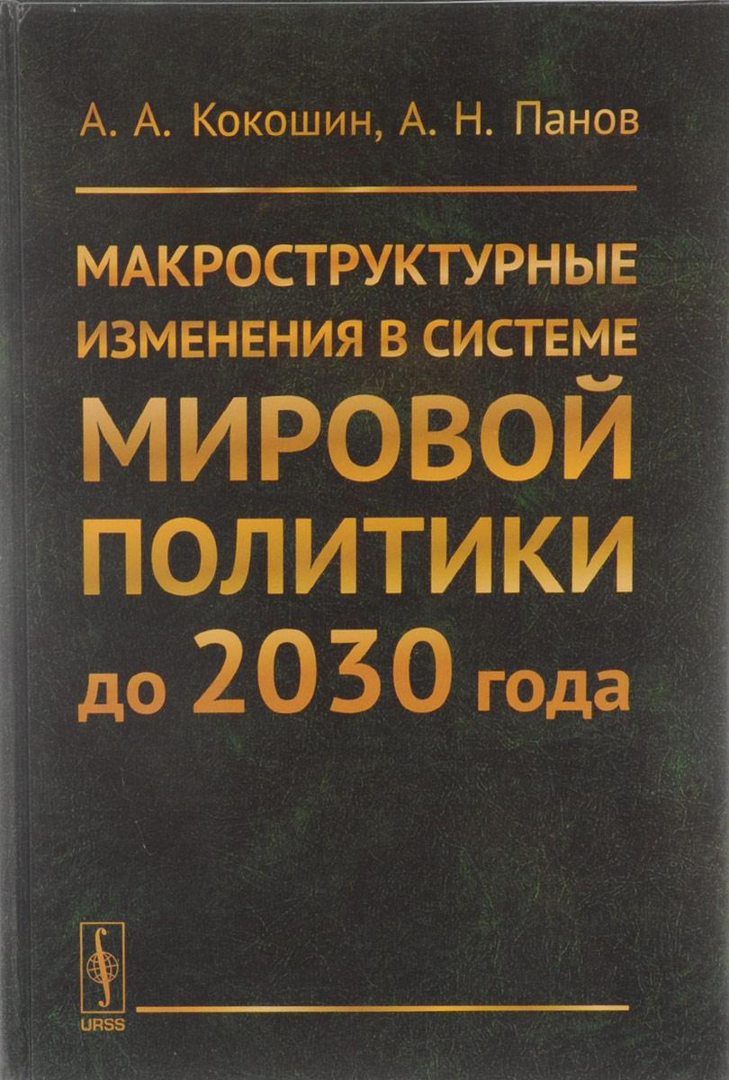 Zakazat.ru Макроструктурные изменения в системе мировой политики до 2030 года. А. А. Кокошин, А. Н. Панов