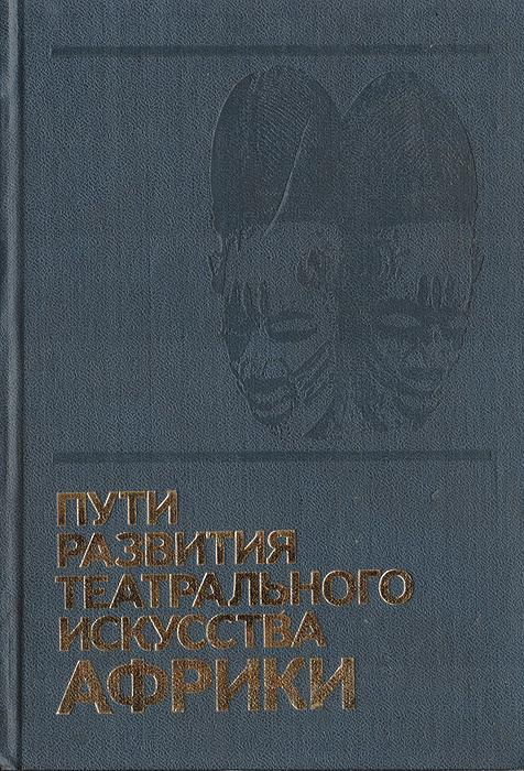 Пути развития театрального искусства Африки. Сборник научных трудов