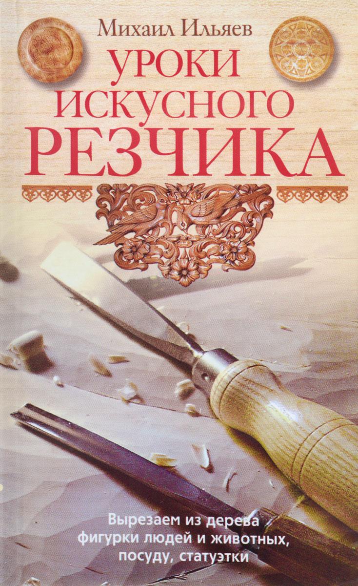 Ильяев М..Уроки искуссного резчика. Вырезаем из дерева фигурки людей и животных, посуду, статуэтки
