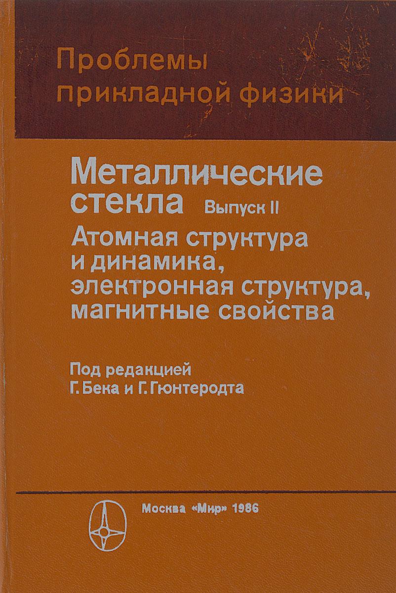 Металлические стекла. Выпуск 2. Атомная структура и динамика, электронная структура, магнитные свойства
