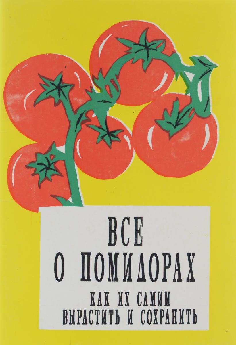 Все о помидорах. Как их самим вырастить и сохранить