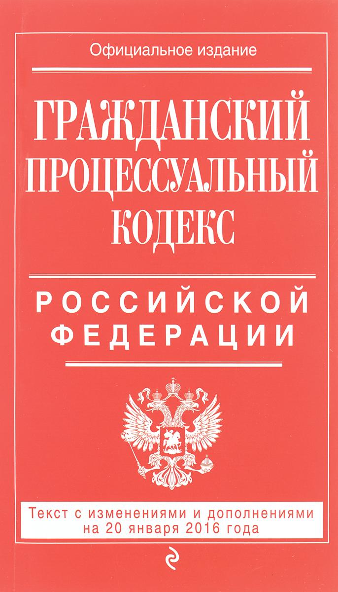 Гражданский процессуальный кодекс Российской Федерации : текст с изм. и доп. на 20 января 2016 г. ( 978-5-699-86401-0 )