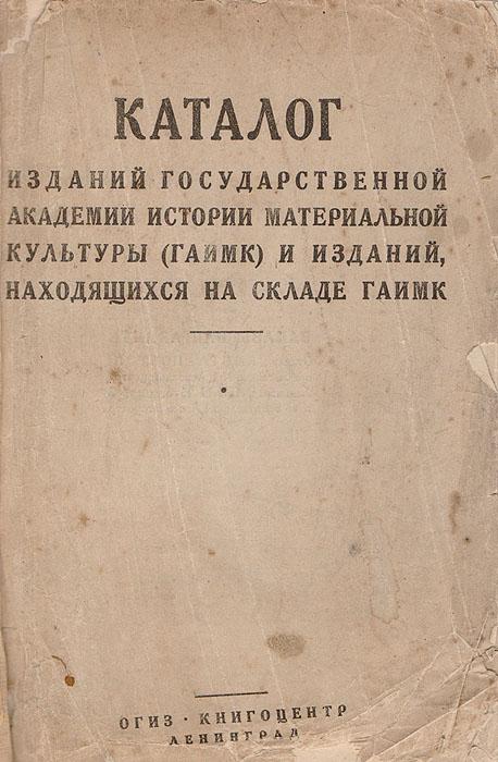 Каталог изданий Государственной академии истории материальной культуры (ГАИМК) и изданий, находящихся на складе ГАИМК