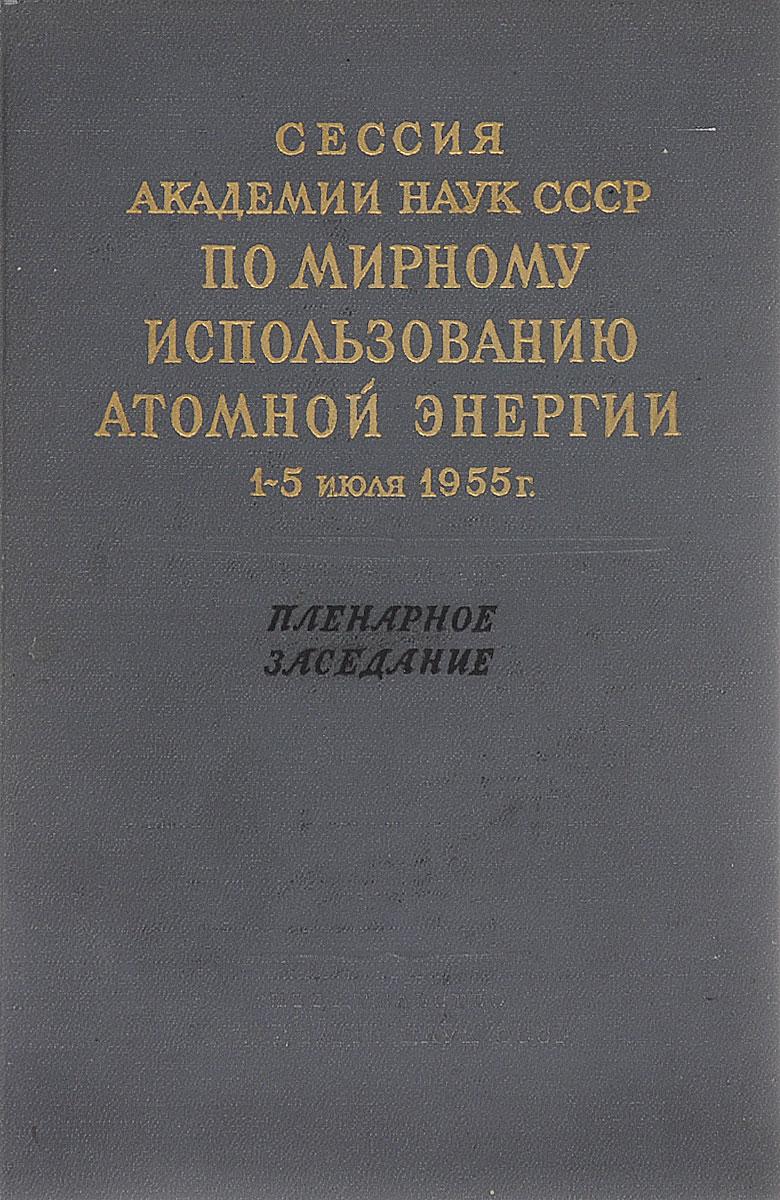 Сессия Академии наук СССР по мирному использованию атомной энергии 1-5 июля 1955 г. Пленарное заседание