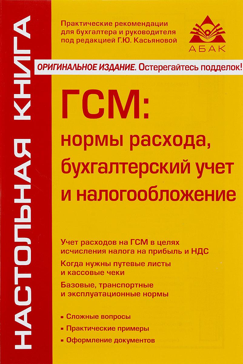ГСМ: нормы расхода, бухгалтерский учет и налогообложение. 6-е изд., перераб. и доп. Касьянова Г.Ю.