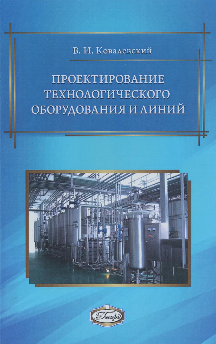 Проектирование технологического оборудования и линий. 2?-е изд., испр. и доп./Ковалевский В.И.