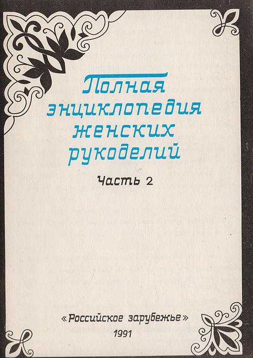 Полная энциклопедия женских рукоделий. Часть 2