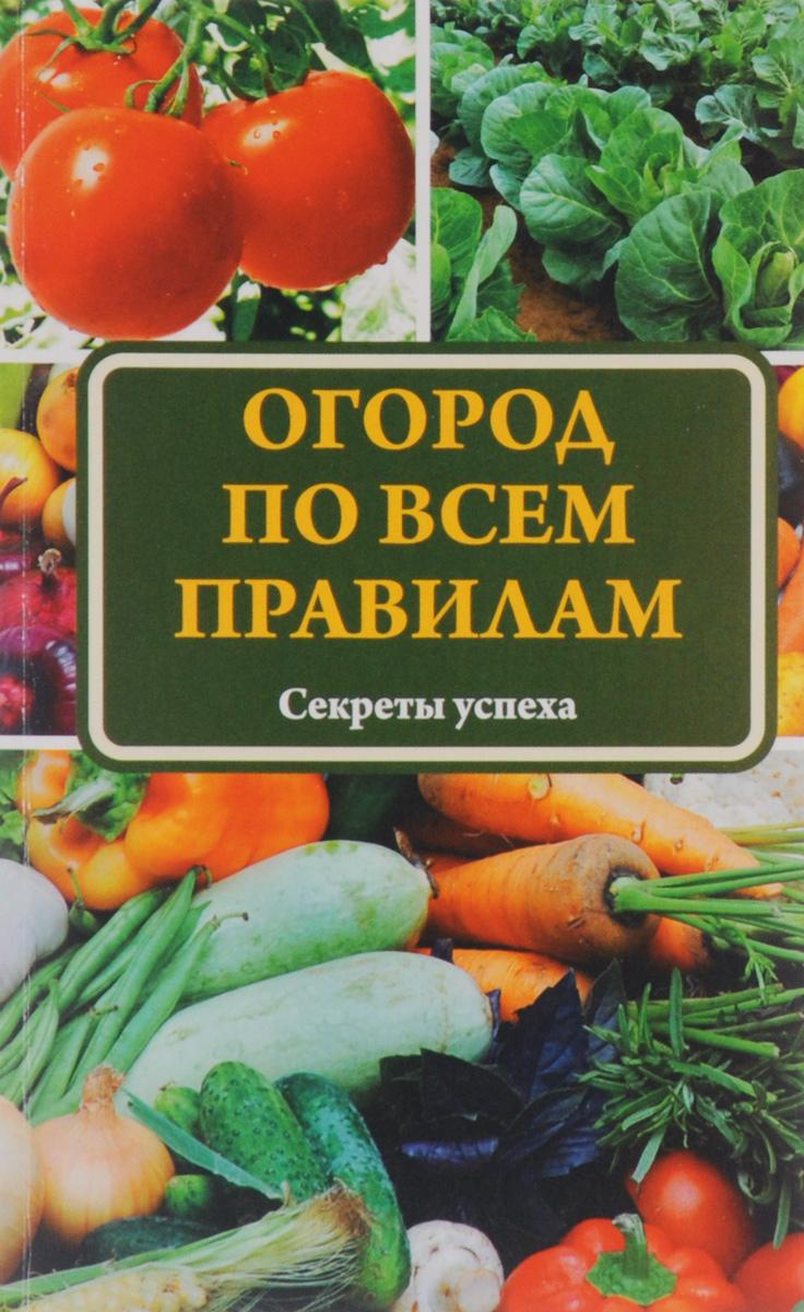 Огород по всем правилам. Секреты успеха