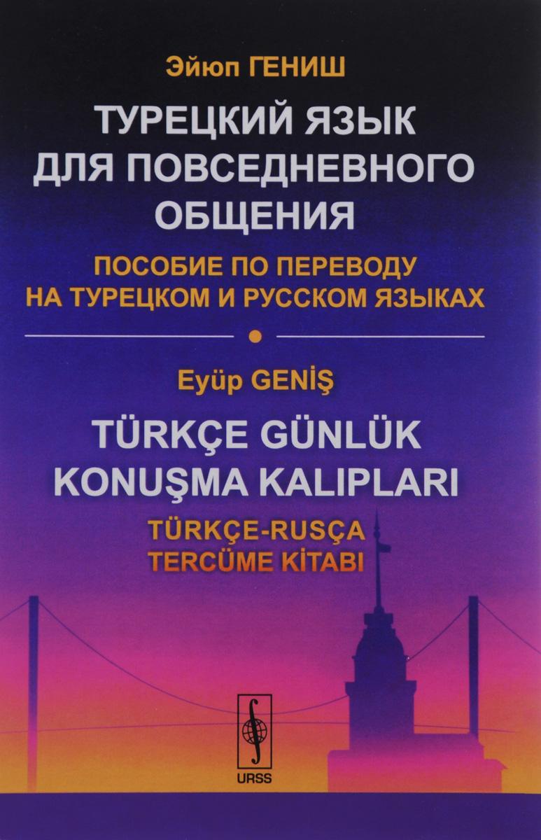 Turkce Gunluk Konusma Kaliplari: Turkce-Rusca Tercume Kitabi / Турецкий язык для повседневного общения. Пособие по переводу на турецком и русском языках