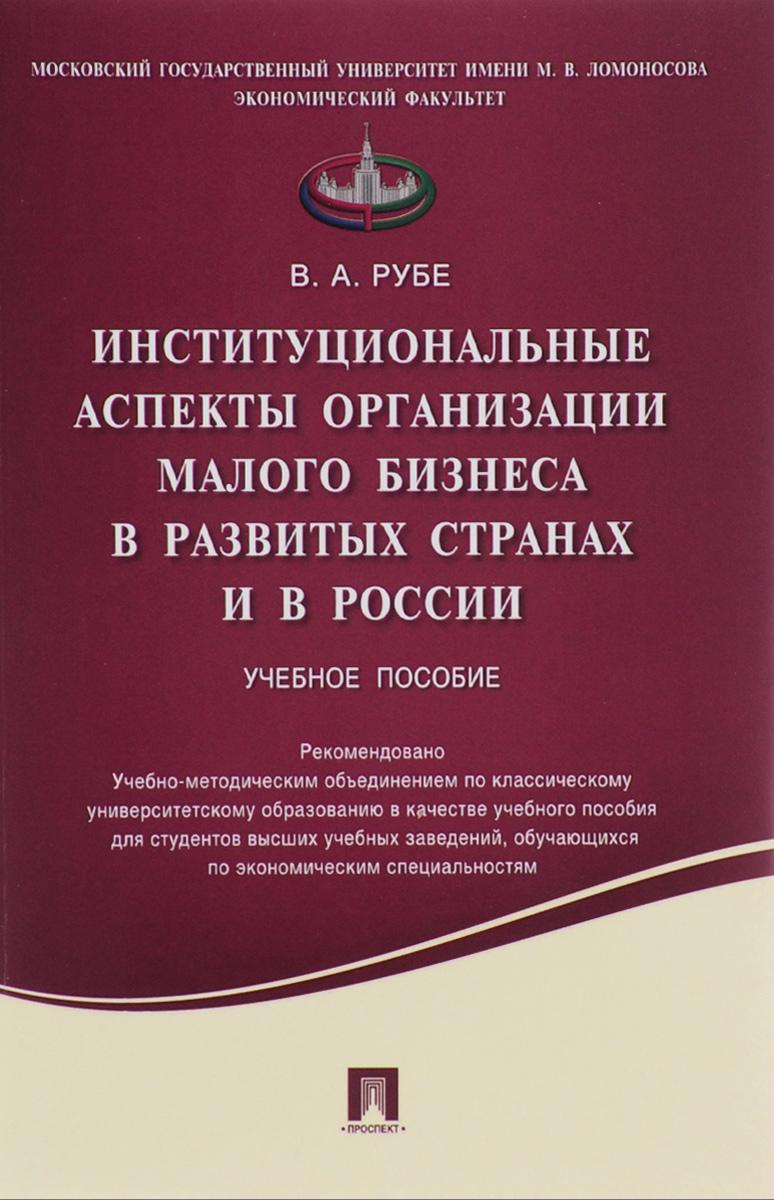 Институциональные аспекты организации малого бизнеса в развитых странах и в России. Учебное пособие ( 978-5-392-20484-7 )