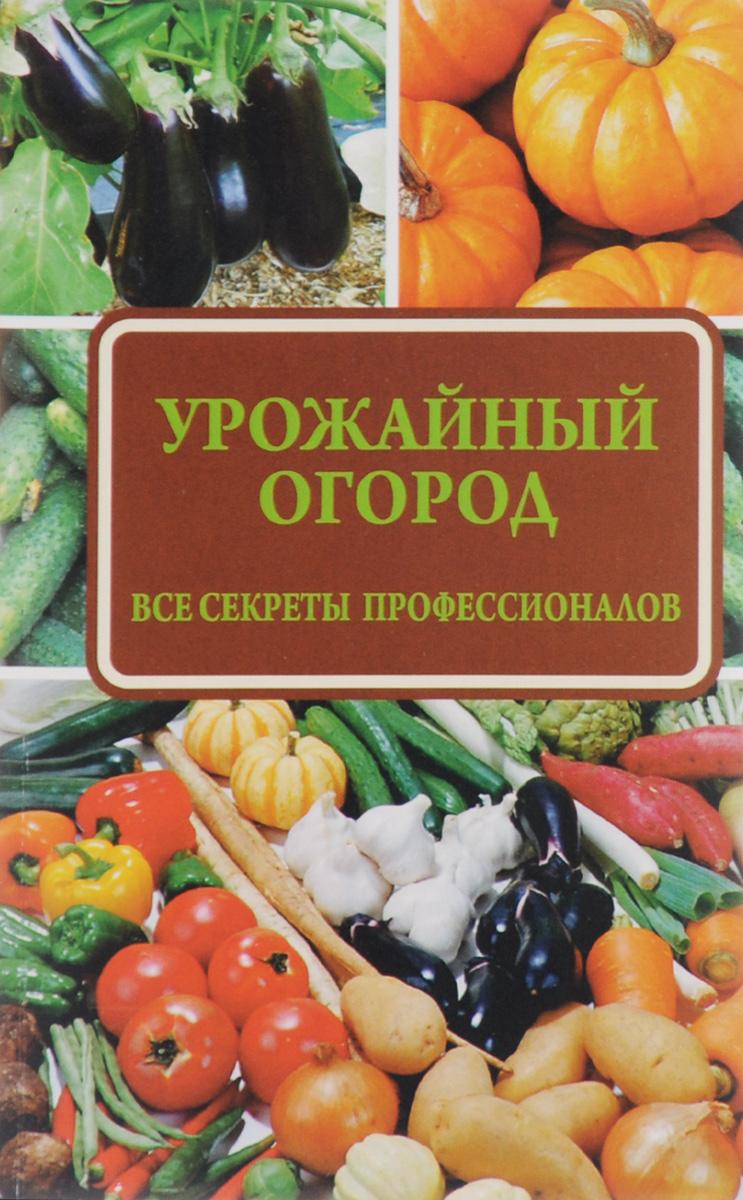 Урожайный огород. Все секреты профессионалов ( 978-5-17-095631-9 )