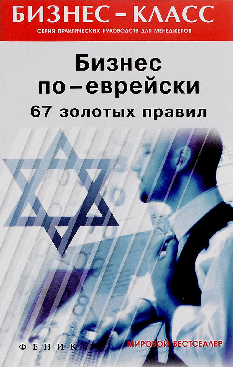 Бизнес по-еврейски. 67 золотых правил ( 978-5-222-27276-3 )