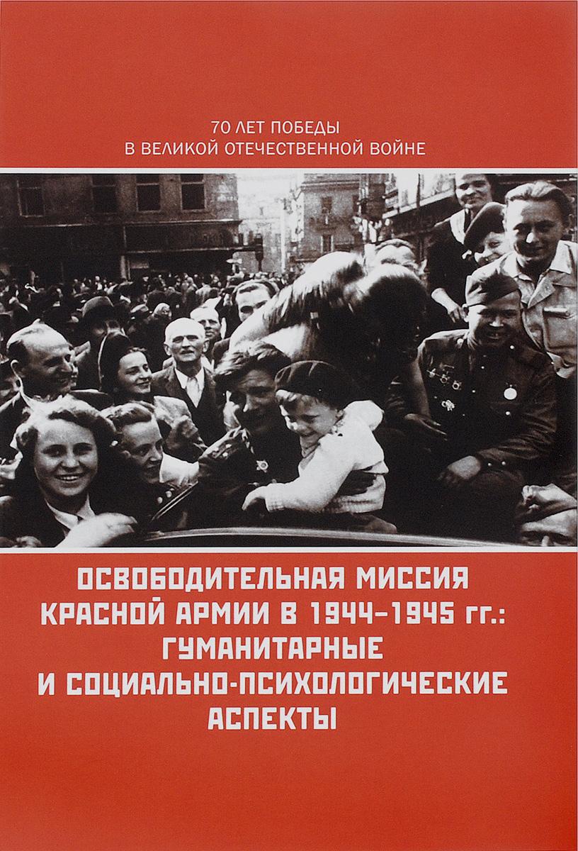 Освободительная миссия Красной Армии в 1944-1945 гг. Гуманитарные и социально-психологические аспекты ( 978-5-98712-528-1 )