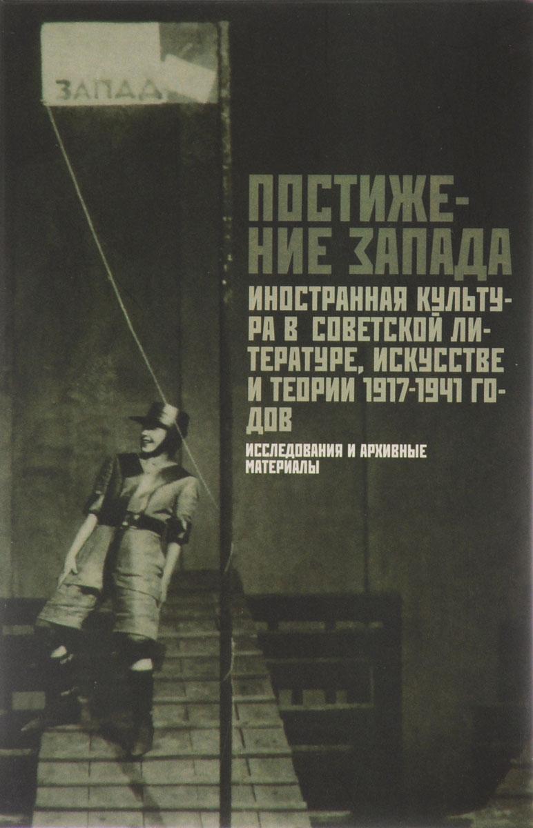 Постижение Запада. Иностранная культура в советской литературе, искусстве и теории. 1917-1941гг. Исследования и архивные материалы